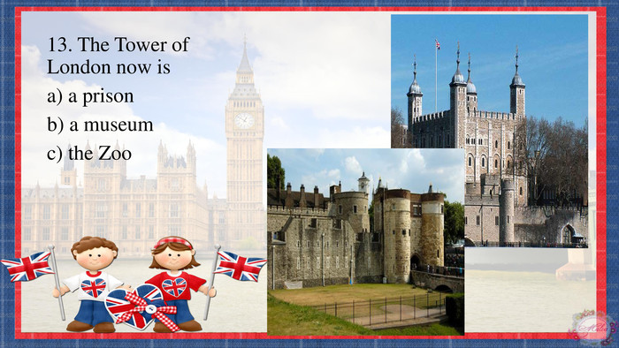 13. The Tower of London now isa) a prisonb) a museumc) the Zoo