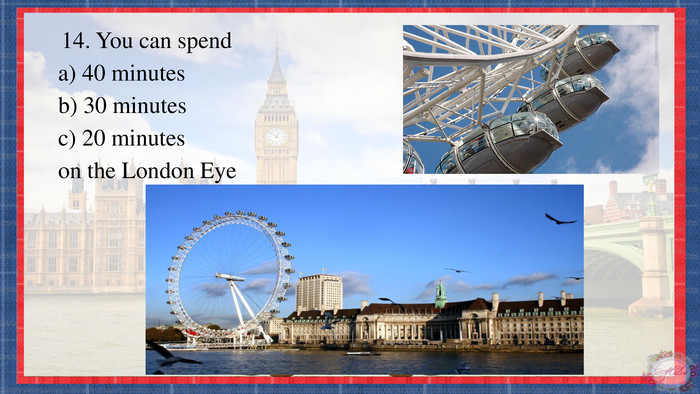 14. You can spenda) 40 minutesb) 30 minutesc) 20 minuteson the London Eye