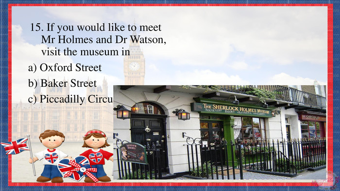 15. If you would like to meet Mr Holmes and Dr Watson, visit the museum ina) Oxford Streetb) Baker Streetc) Piccadilly Circus