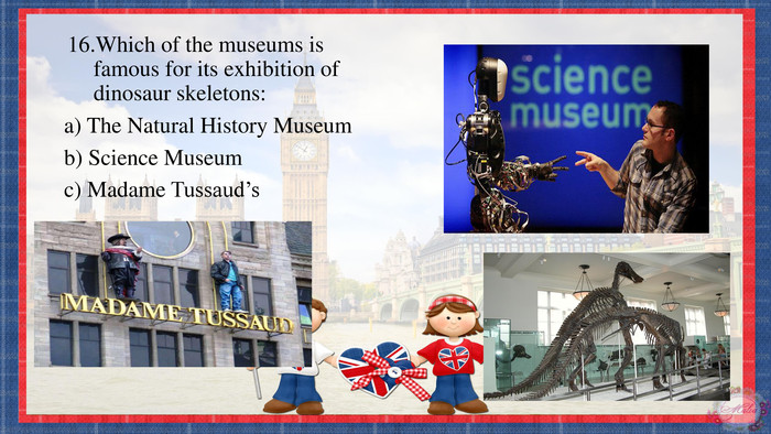 16. Which of the museums is famous for its exhibition of dinosaur skeletons: a) The Natural History Museum b) Science Museumc) Madame Tussaud'sppt_xxshearppt_xppt_xxshearppt_xppt_xxshearppt_x