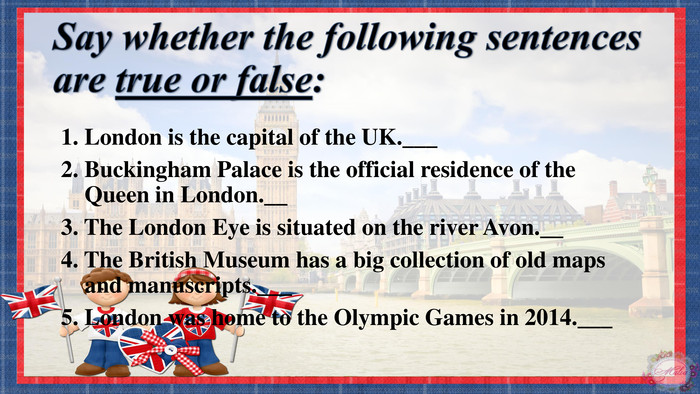 Say whether the following sentences are true or false:1. London is the capital of the UK.___2. Buckingham Palace is the official residence of the Queen in London.__3. The London Eye is situated on the river Avon.__ 4. The British Museum has a big collection of old maps and manuscripts.___5. London was home to the Olympic Games in 2014.___
