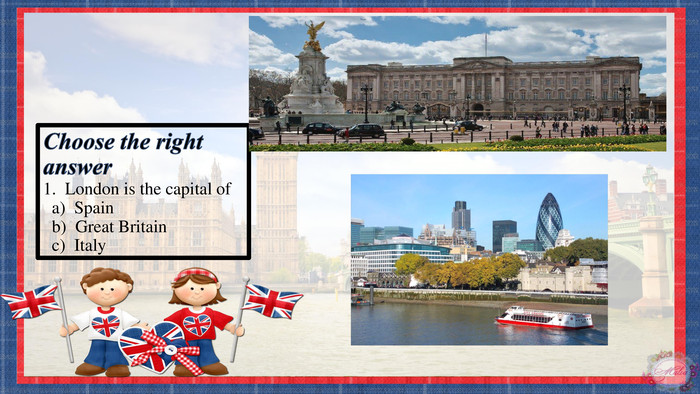 Choose the right answer1. London is the capital of a) Spain b) Great Britain c) Italyrrrrr