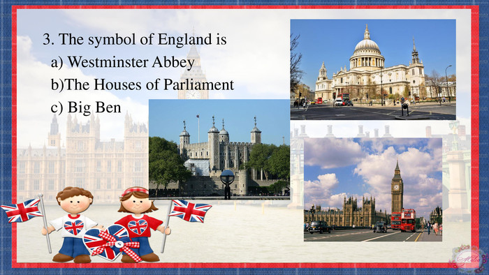 3. The symbol of England is a) Westminster Abbey b)The Houses of Parliament c) Big Ben