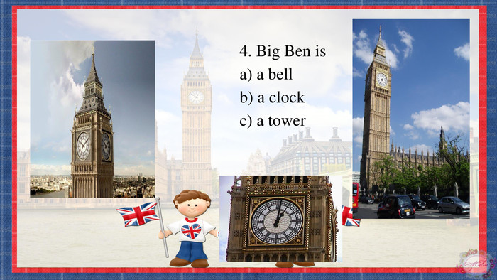 4. Big Ben isa) a bellb) a clockc) a tower