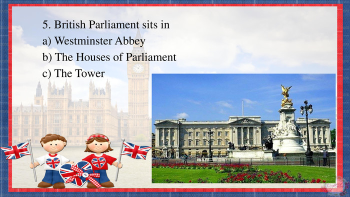 5. British Parliament sits ina) Westminster Abbeyb) The Houses of Parliamentc) The Tower