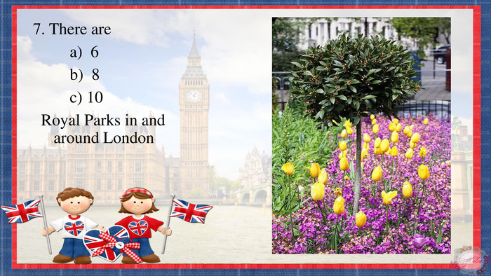 7. There are a) 6 b) 8 c) 10 Royal Parks in and around London