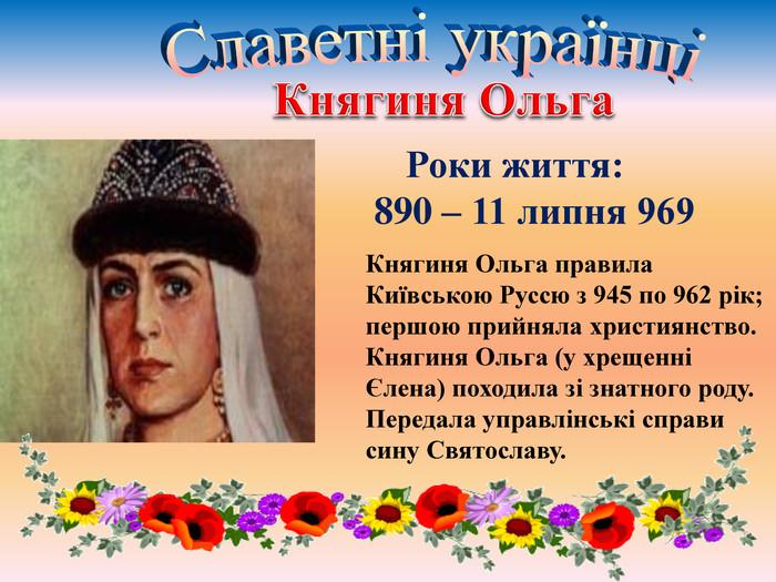 Княгиня Ольга Роки життя: 890 – 11 липня 969 Княгиня Ольга правила Київською Руссю з 945 по 962 рік;першою прийняла християнство. Княгиня Ольга (у хрещенні Єлена) походила зі знатного роду. Передала управлінські справи сину Святославу. Славетні українці