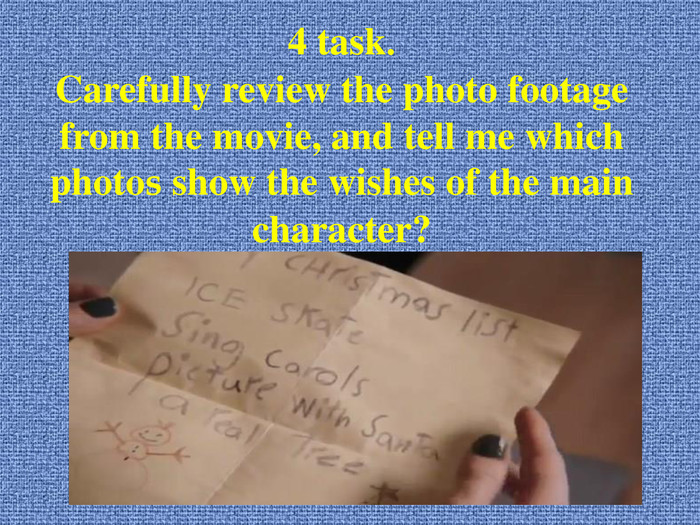 4 task. Carefully review the photo footage from the movie, and tell me which photos show the wishes of the main character?