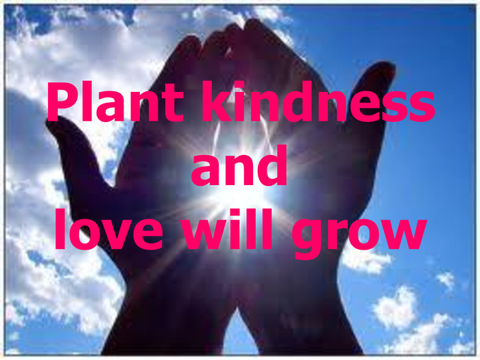 Plant kindness and love will grow