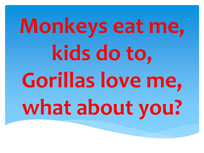 Monkeys eat me, kids do to, Gorillas love me, what about you?