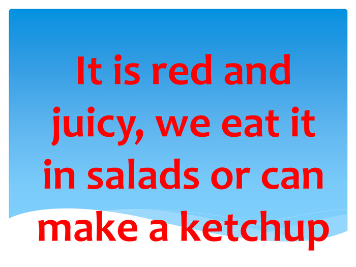 It is red and juicy, we eat it in salads or can make a ketchup