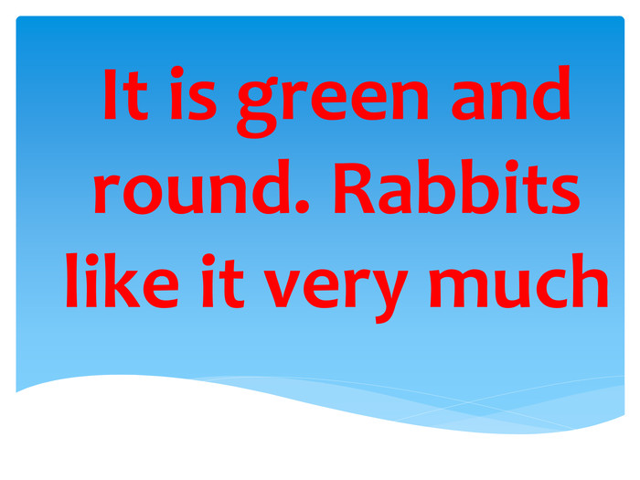 It is green and round. Rabbits like it very much