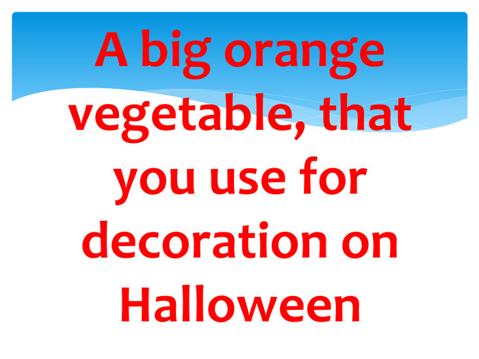 A big orange vegetable, that you use for decoration on Halloween