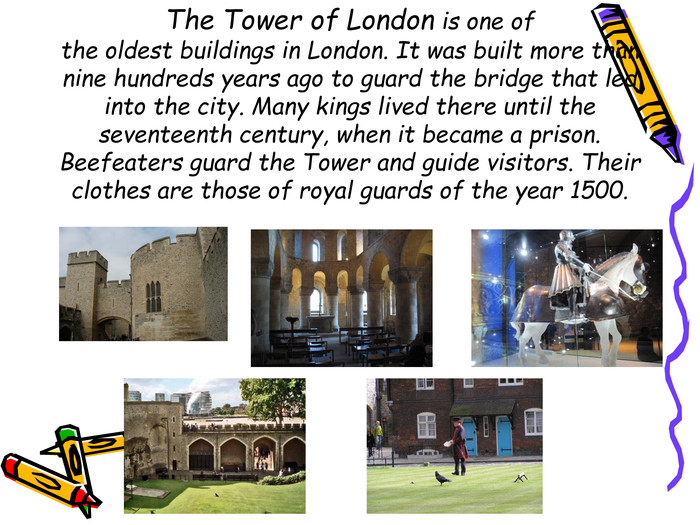 The Tower of London is one ofthe oldest buildings in London. It was built more than nine hundreds years ago to guard the bridge that led into the city. Many kings lived there until the seventeenth century, when it became a prison. Beefeaters guard the Tower and guide visitors. Their clothes are those of royal guards of the year 1500.