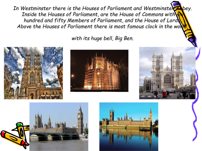 In Westminster there is the Houses of Parliament and Westminster Abbey. Inside the Houses of Parliament, are the House of Commons with six hundred and fifty Members of Parliament, and the House of Lords.Above the Houses of Parliament there is most famous clock in the world, with its huge bell, Big Ben.
