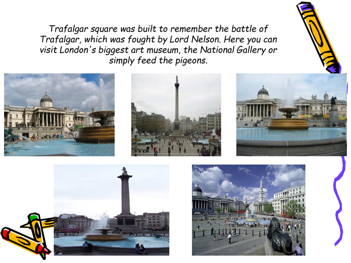 Trafalgar square was built to remember the battle of Trafalgar, which was fought by Lord Nelson. Here you can visit London's biggest art museum, the National Gallery or simply feed the pigeons.