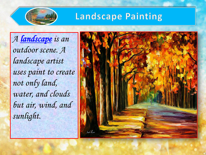 A landscape is an outdoor scene. A landscape artist uses paint to create not only land, water, and clouds but air, wind, and sunlight.
