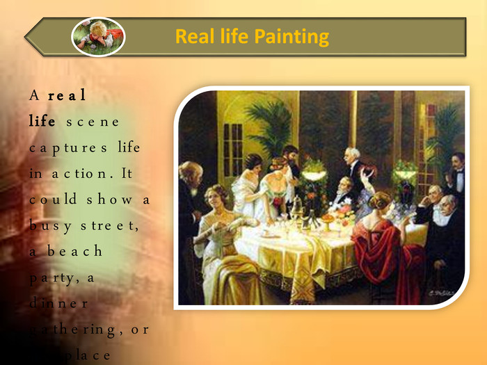 A real life scene captures life in action. It could show a busy street, a beach party, a dinner gathering, or anyplace where living goes on.