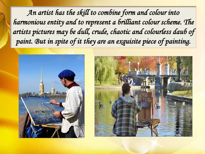 An artist has the skill to combine form and colour into harmonious entity and to represent a brilliant colour scheme. The artists pictures may be dull, crude, chaotic and colourless daub of paint. But in spite of it they are an exquisite piece of painting.