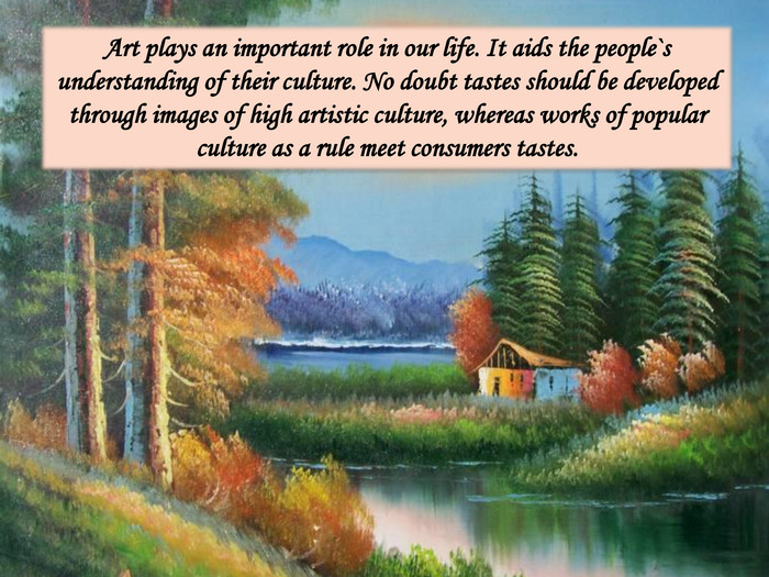 Art plays an important role in our life. It aids the people`s understanding of their culture. No doubt tastes should be developed through images of high artistic culture, whereas works of popular culture as a rule meet consumers tastes.