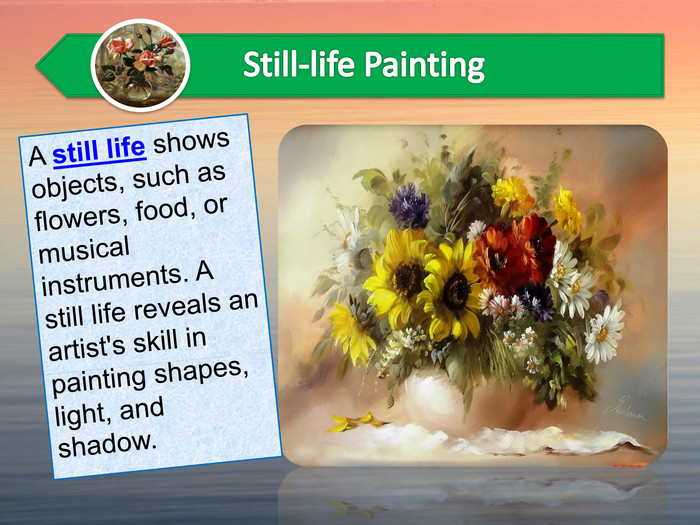A still life shows objects, such as flowers, food, or musical instruments. A still life reveals an artist's skill in painting shapes, light, and shadow.