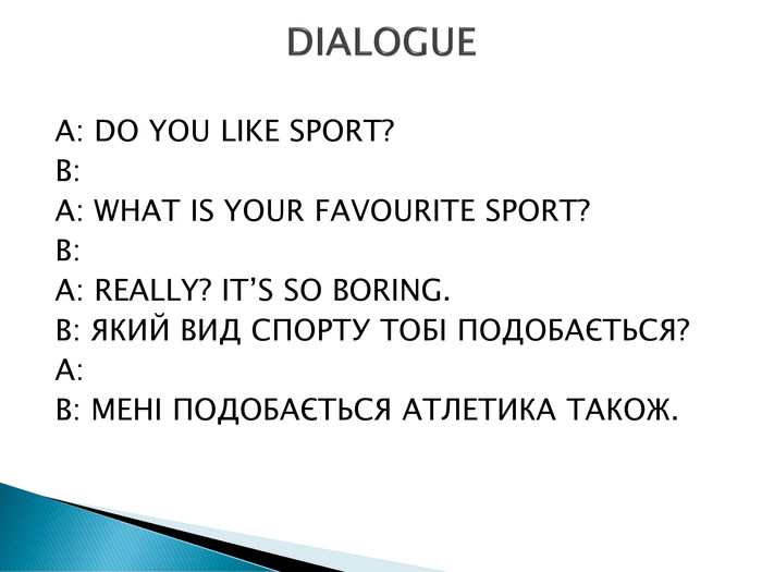 A: DO YOU LIKE SPORT?B: A: WHAT IS YOUR FAVOURITE SPORT?B: A: REALLY? IT'S SO BORING. B: ЯКИЙ ВИД СПОРТУ ТОБІ ПОДОБАЄТЬСЯ?A: B: МЕНІ ПОДОБАЄТЬСЯ АТЛЕТИКА ТАКОЖ. DIALOGUE
