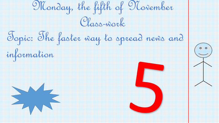 Monday, the fifth of November. Class-work. Topic: The faster way to spread news and information 5-