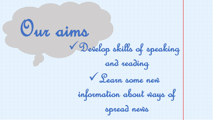 Our aims. Develop skills of speaking and reading. Learn some new information about ways of spread news