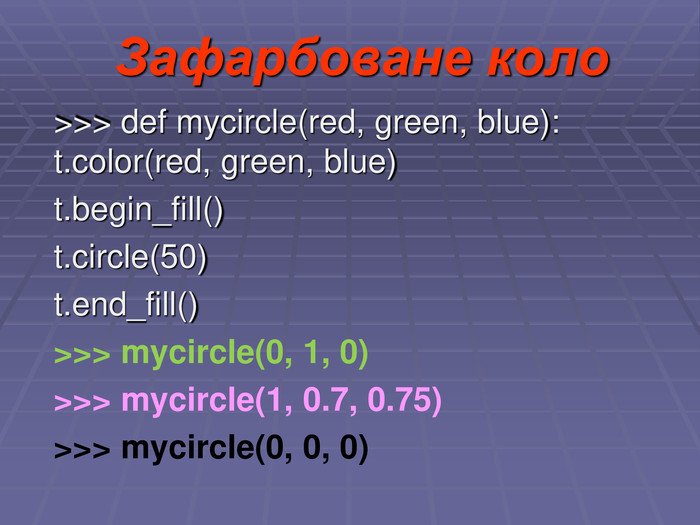Зафарбоване коло >>> def mycircle(red, green, blue): t.color(red, green, blue) 