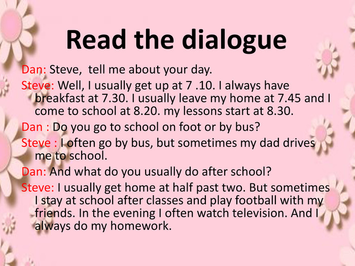 Read the dialogue. Dan: Steve, tell me about your day. Steve: Well, I usually get up at 7 .10. I always have breakfast at 7.30. I usually leave my home at 7.45 and I come to school at 8.20. my lessons start at 8.30. Dan : Do you go to school on foot or by bus?Steve : I often go by bus, but sometimes my dad drives me to school. Dan: And what do you usually do after school?Steve: I usually get home at half past two. But sometimes I stay at school after classes and play football with my friends. In the evening I often watch television. And I always do my homework.