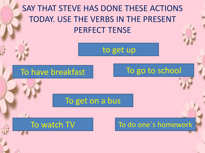 SAY THAT STEVE HAS DONE THESE ACTIONS TODAY. USE THE VERBS IN THE PRESENT PERFECT TENSE to get up. To have breakfast. To go to school. To get on a bus. To do one`s homework. To watch TV