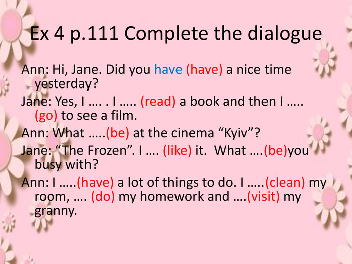 "Ex 4 p.111 Complete the dialogue. Ann: Hi, Jane. Did you have (have) a nice time yesterday?Jane: Yes, I …. . I ….. (read) a book and then I ….. (go) to see a film. Ann: What …..(be) at the cinema ""Kyiv""?Jane: ""The Frozen"". I …. (like) it. What ….(be)you busy with?Ann: I …..(have) a lot of things to do. I …..(clean) my room, …. (do) my homework and ….(visit) my granny."