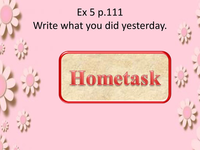 Ex 5 p.111 Write what you did yesterday.