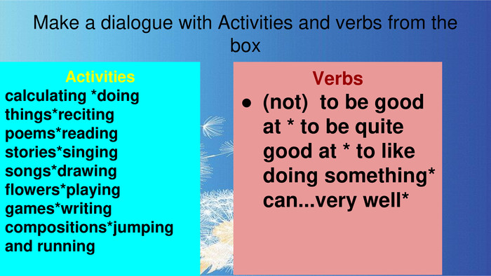 Make a dialogue with Activities and verbs from the box. Activitiescalculating *doing things*reciting poems*reading stories*singing songs*drawing flowers*playing games*writing compositions*jumping and running. Verbs(not) to be good at * to be quite good at * to like doing something* can...very well*