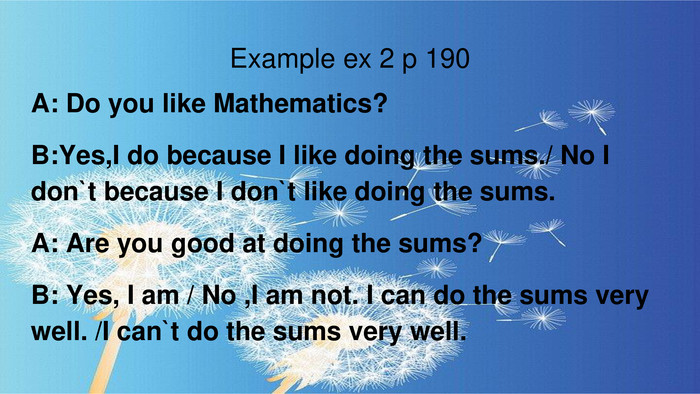 Example ex 2 p 190 A: Do you like Mathematics?B: Yes,I do because I like doing the sums./ No I don`t because I don`t like doing the sums. A: Are you good at doing the sums?B: Yes, I am / No ,I am not. I can do the sums very well. /I can`t do the sums very well.