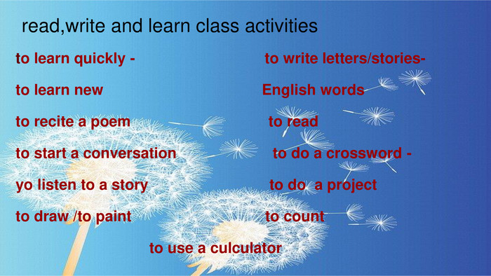 read,write and learn class activitiesto learn quickly - to write letters/stories- to learn new English wordsto recite a poem to readto start a conversation to do a crossword -yo listen to a story to do a projectto draw /to paint to count to use a culculator