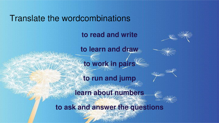 Translate the wordcombinationsto read and writeto learn and drawto work in pairs to run and jumplearn about numbersto ask and answer the questions