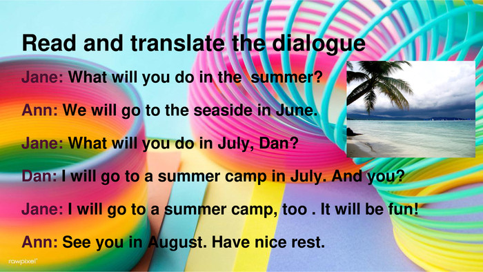 Read and translate the dialogue. Jane: What will you do in the summer?Ann: We will go to the seaside in June. Jane: What will you do in July, Dan?Dan: I will go to a summer camp in July. And you?Jane: I will go to a summer camp, too . It will be fun!Ann: See you in August. Have nice rest.