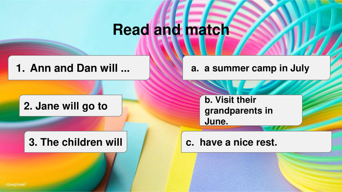 Read and match. Ann and Dan will ...2. Jane will go to3. The children willc. have a nice rest.b. Visit their grandparents in June.a summer camp in July