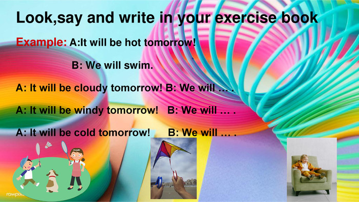 Look,say and write in your exercise book. Example: A: It will be hot tomorrow! B: We will swim. A: It will be cloudy tomorrow! B: We will … . A: It will be windy tomorrow! B: We will … . A: It will be cold tomorrow! B: We will … .