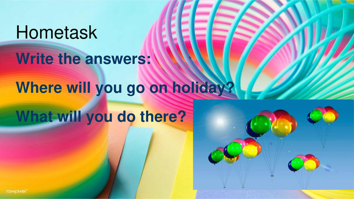 Hometask. Write the answers: Where will you go on holiday?What will you do there?