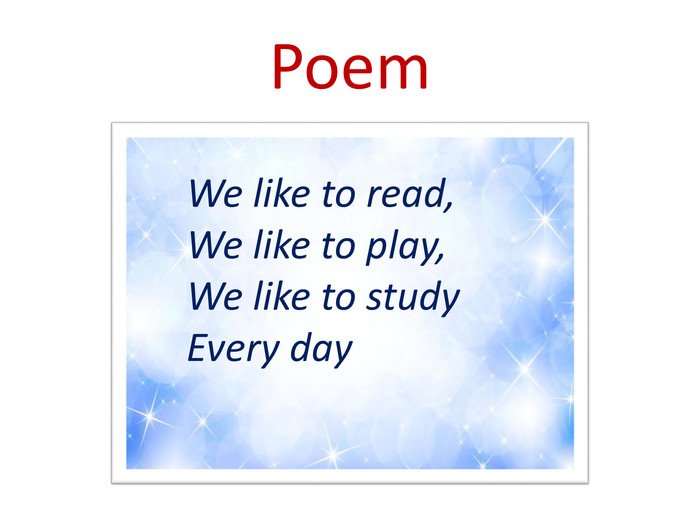 Poem. We like to read, We like to play,We like to study. Every day