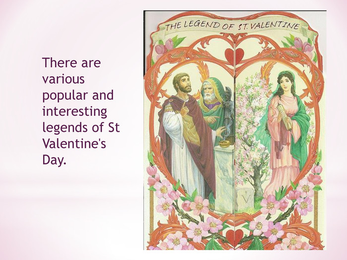 There are various popular and interesting legends of St Valentine's Day.