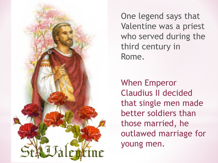 One legend says that Valentine was a priest who served during the third century in Rome. 
