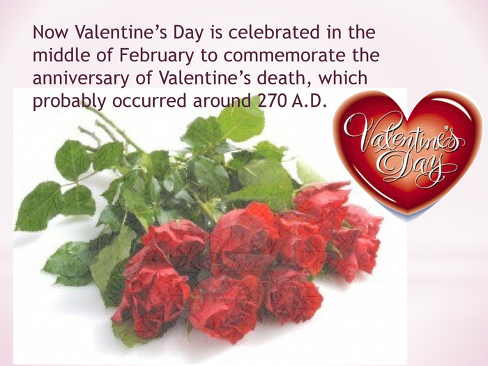 Now Valentine's Day is celebrated in the middle of February to commemorate the anniversary of Valentine's death, which probably occurred around 270 A.D.