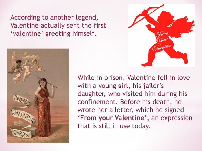 While in prison, Valentine fell in love with a young girl, his jailor's daughter, who visited him during his confinement. Before his death, he wrote her a letter, which he signed 'From your Valentine', an expression that is still in use today.  According to another legend, Valentine actually sent the first 'valentine' greeting himself.