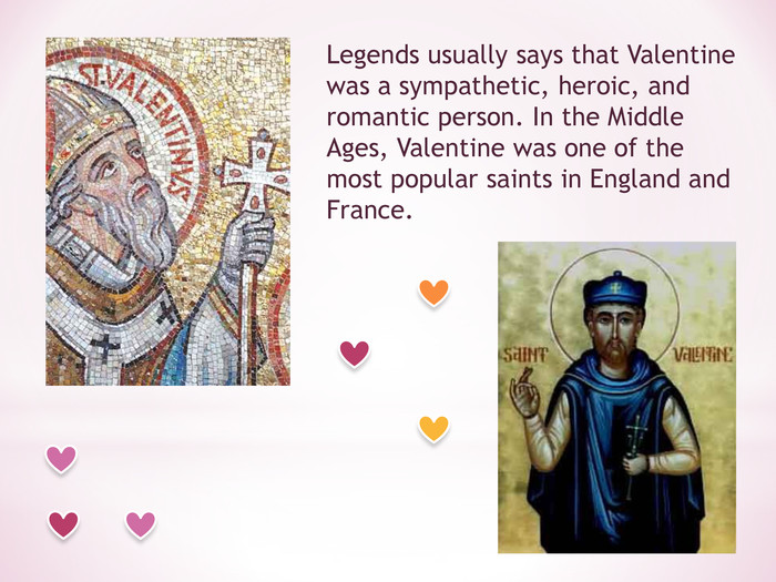 Legends usually says that Valentine was a sympathetic, heroic, and romantic person. In the Middle Ages, Valentine was one of the most popular saints in England and France.