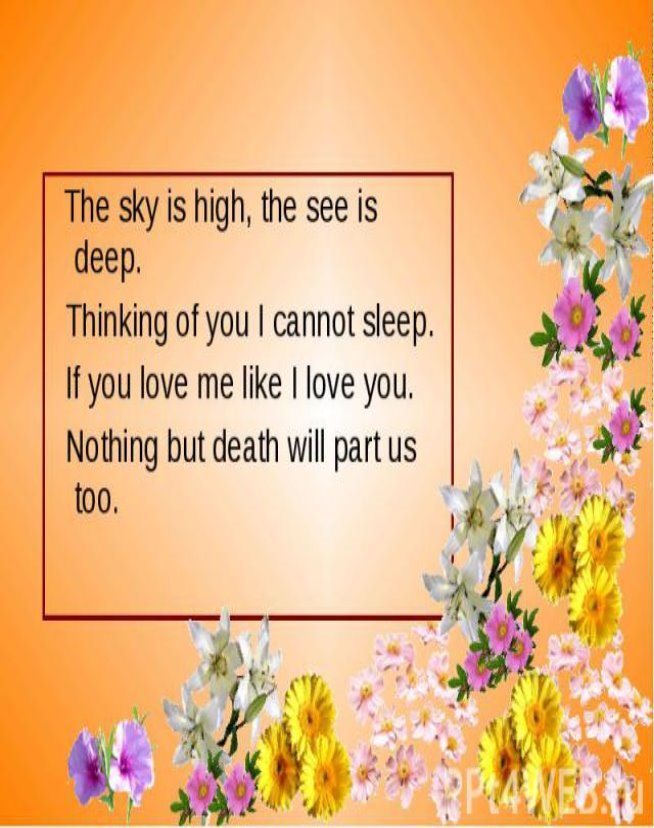 The sky is high, the see is deep. The sky is high, the see is deep. Thinking of you I cannot sleep. If you love me like I love you. Nothing but death will part us too.