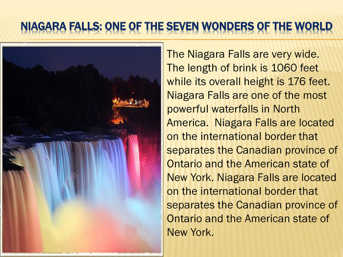 Niagara Falls: One of the Seven Wonders of the World. The Niagara Falls are very wide. The length of brink is 1060 feet while its overall height is 176 feet. Niagara Falls are one of the most powerful waterfalls in North America. Niagara Falls are located on the international border that separates the Canadian province of Ontario and the American state of New York. Niagara Falls are located on the international border that separates the Canadian province of Ontario and the American state of New York.
