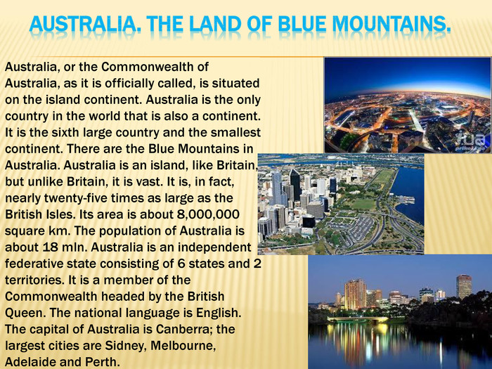 Australia. The Land of Blue Mountains. Australia, or the Commonwealth of Australia, as it is officially called, is situated on the island continent. Australia is the only country in the world that is also a continent. It is the sixth large country and the smallest continent. There are the Blue Mountains in Australia. Australia is an island, like Britain, but unlike Britain, it is vast. It is, in fact, nearly twenty-five times as large as the British Isles. Its area is about 8,000,000 square km. The population of Australia is about 18 mln. Australia is an independent federative state consisting of 6 states and 2 territories. It is a member of the Commonwealth headed by the British Queen. The national language is English. The capital of Australia is Canberra; the largest cities are Sidney, Melbourne, Adelaide and Perth.